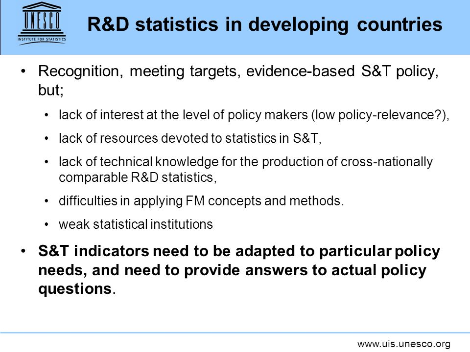 www.uis.unesco.org R&D statistics in developing countries Recognition, meeting targets, evidence-based S&T policy, but; lack of interest at the level