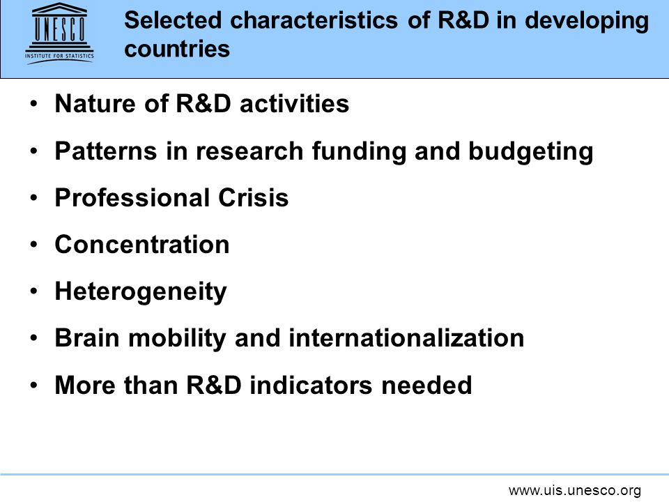 www.uis.unesco.org Selected characteristics of R&D in developing countries Nature of R&D activities Patterns in research funding and budgeting Profess
