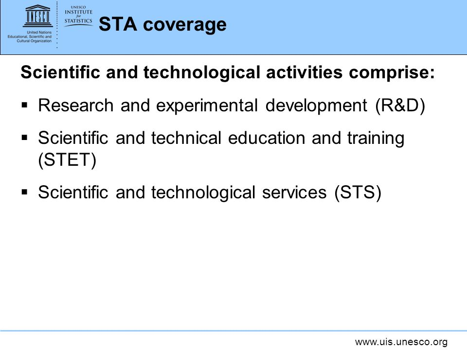 www.uis.unesco.org STA coverage Scientific and technological activities comprise: Research and experimental development (R&D) Scientific and technical education and training (STET) Scientific and technological services (STS)