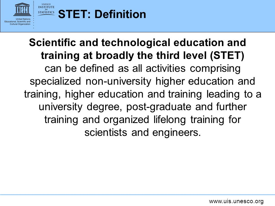 www.uis.unesco.org STET: Definition Scientific and technological education and training at broadly the third level (STET) can be defined as all activities comprising specialized non-university higher education and training, higher education and training leading to a university degree, post-graduate and further training and organized lifelong training for scientists and engineers.