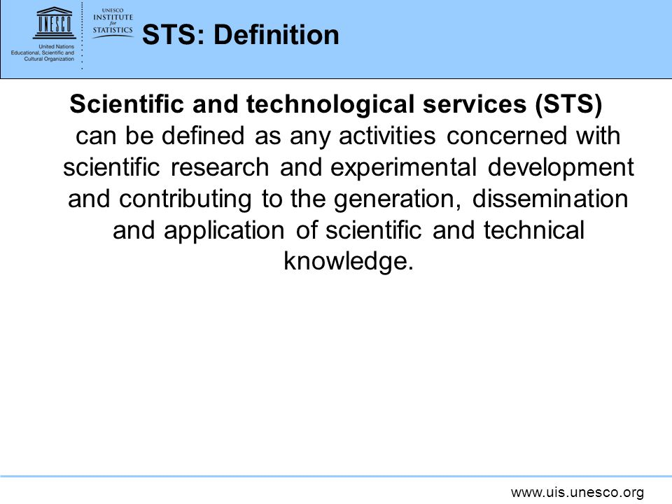 www.uis.unesco.org STS: Definition Scientific and technological services (STS) can be defined as any activities concerned with scientific research and experimental development and contributing to the generation, dissemination and application of scientific and technical knowledge.