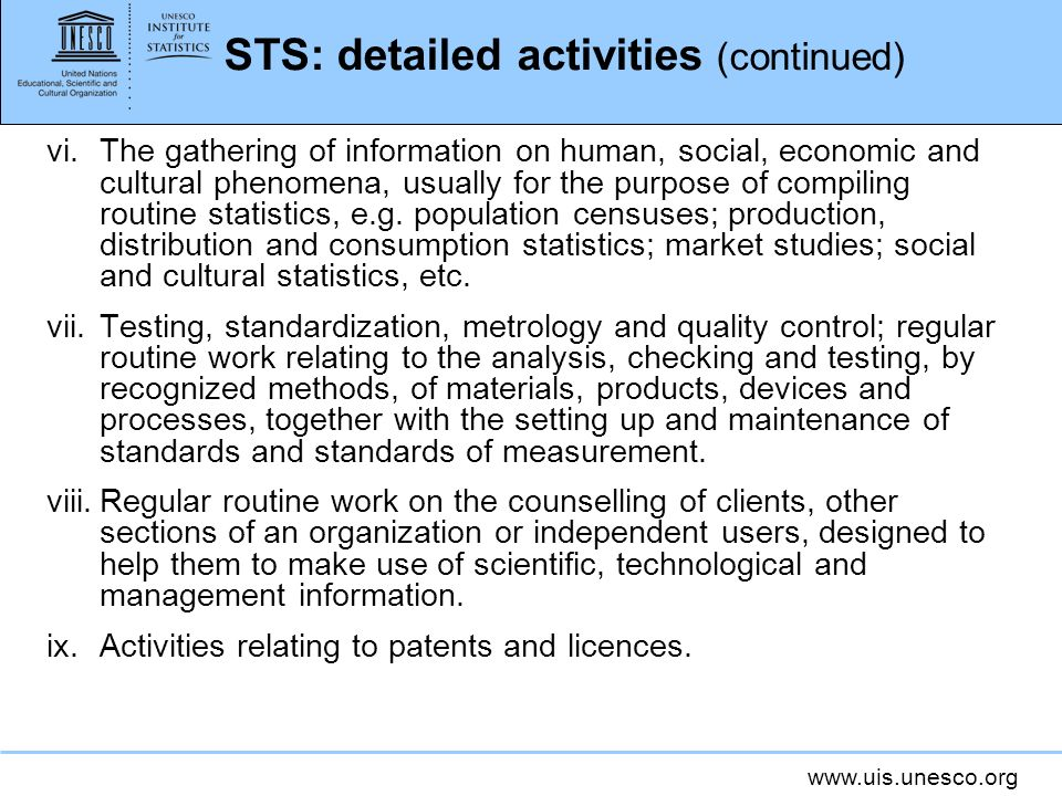 www.uis.unesco.org STS: detailed activities (continued) vi.The gathering of information on human, social, economic and cultural phenomena, usually for the purpose of compiling routine statistics, e.g.