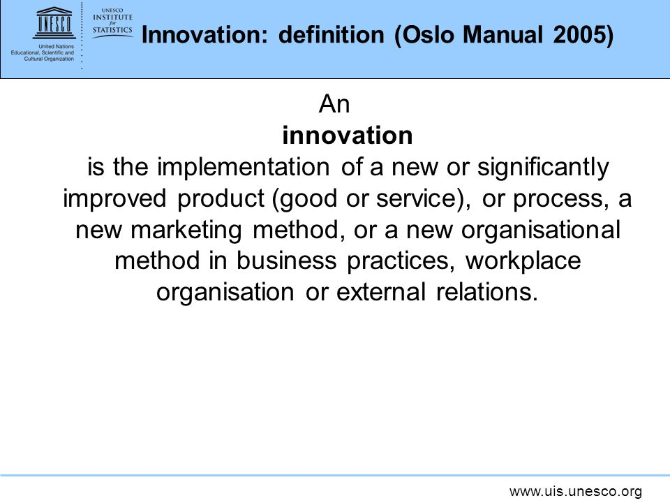 www.uis.unesco.org Innovation: definition (Oslo Manual 2005) An innovation is the implementation of a new or significantly improved product (good or service), or process, a new marketing method, or a new organisational method in business practices, workplace organisation or external relations.