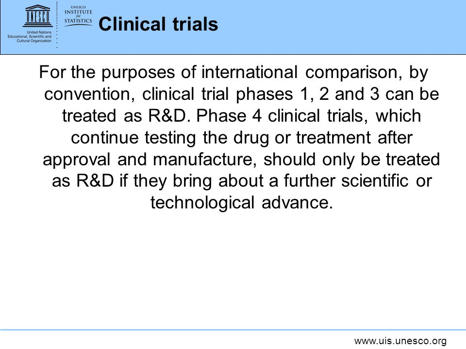 www.uis.unesco.org Clinical trials For the purposes of international comparison, by convention, clinical trial phases 1, 2 and 3 can be treated as R&D.