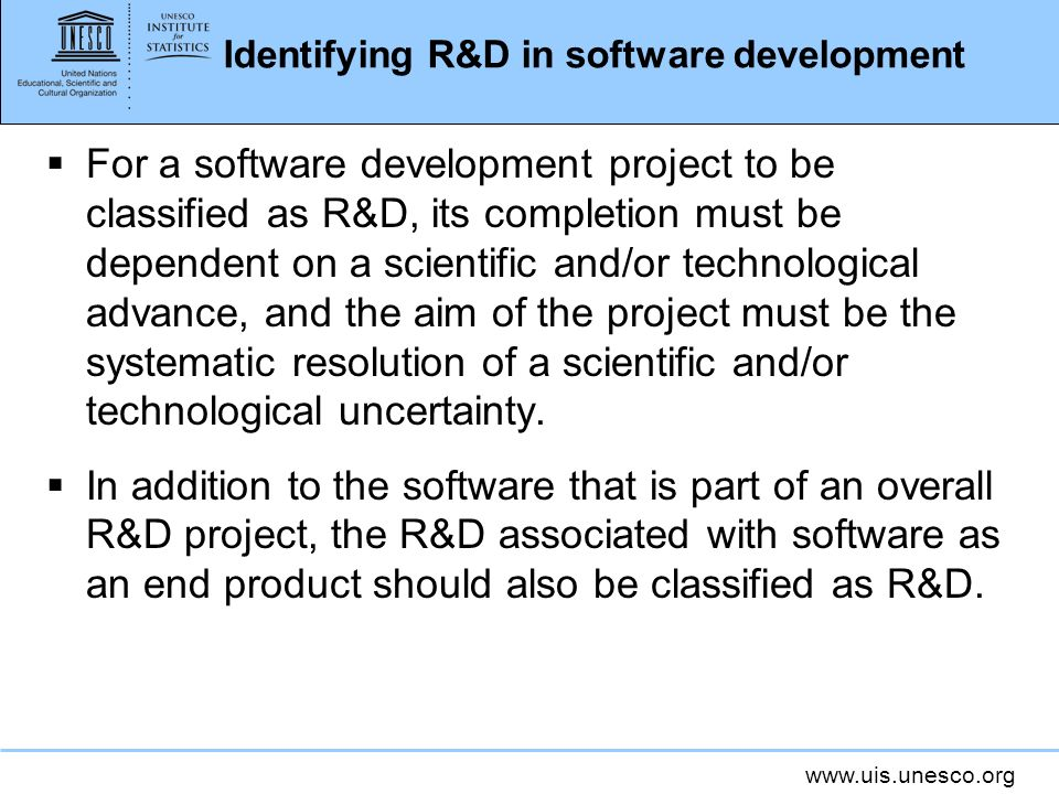 www.uis.unesco.org Identifying R&D in software development For a software development project to be classified as R&D, its completion must be dependent on a scientific and/or technological advance, and the aim of the project must be the systematic resolution of a scientific and/or technological uncertainty.