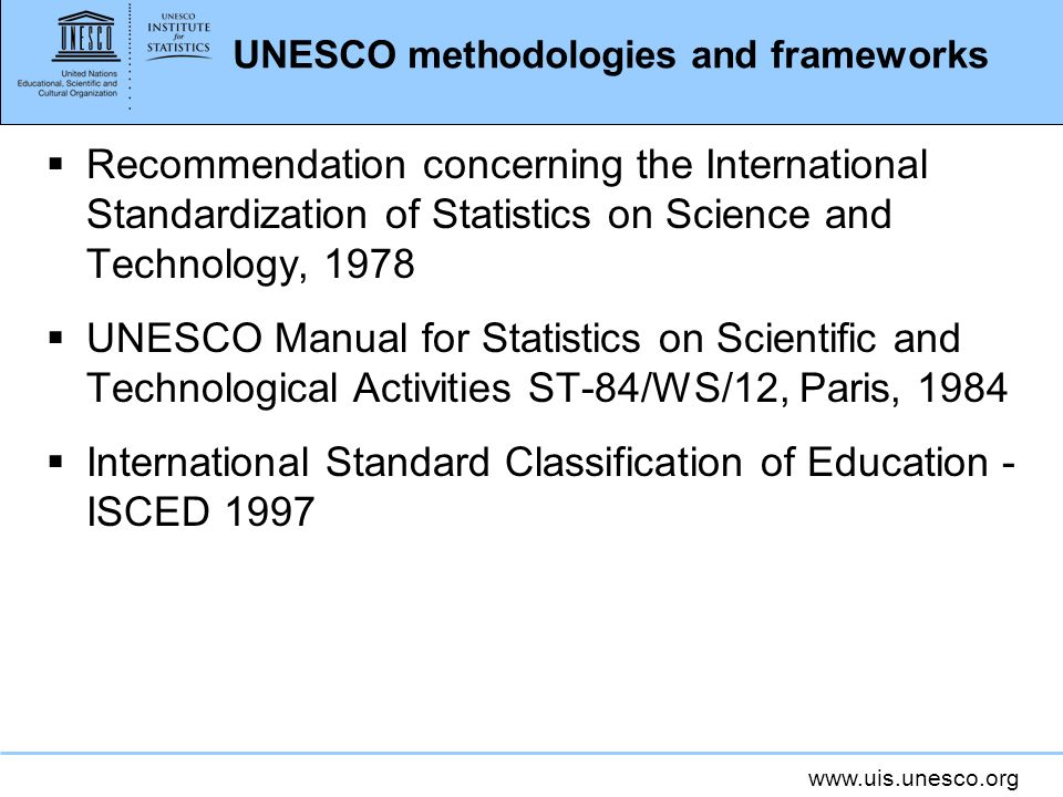 www.uis.unesco.org UNESCO methodologies and frameworks Recommendation concerning the International Standardization of Statistics on Science and Technology, 1978 UNESCO Manual for Statistics on Scientific and Technological Activities ST-84/WS/12, Paris, 1984 International Standard Classification of Education - ISCED 1997