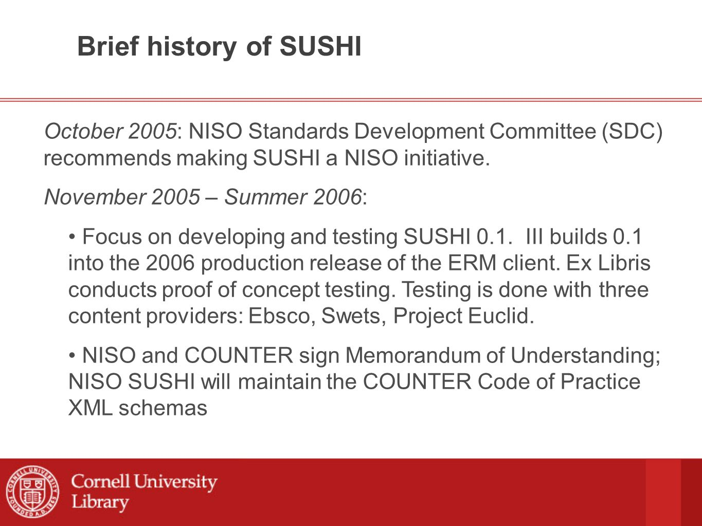 Brief history of SUSHI June 2005, ALA Annual Conference in Chicago: Ted Fons and Adam Chandler meet with Tim Jewell (University of Washington) and Oliver Pesch (Ebsco) to discuss concept of building a protocol for exchanging COUNTER reports.