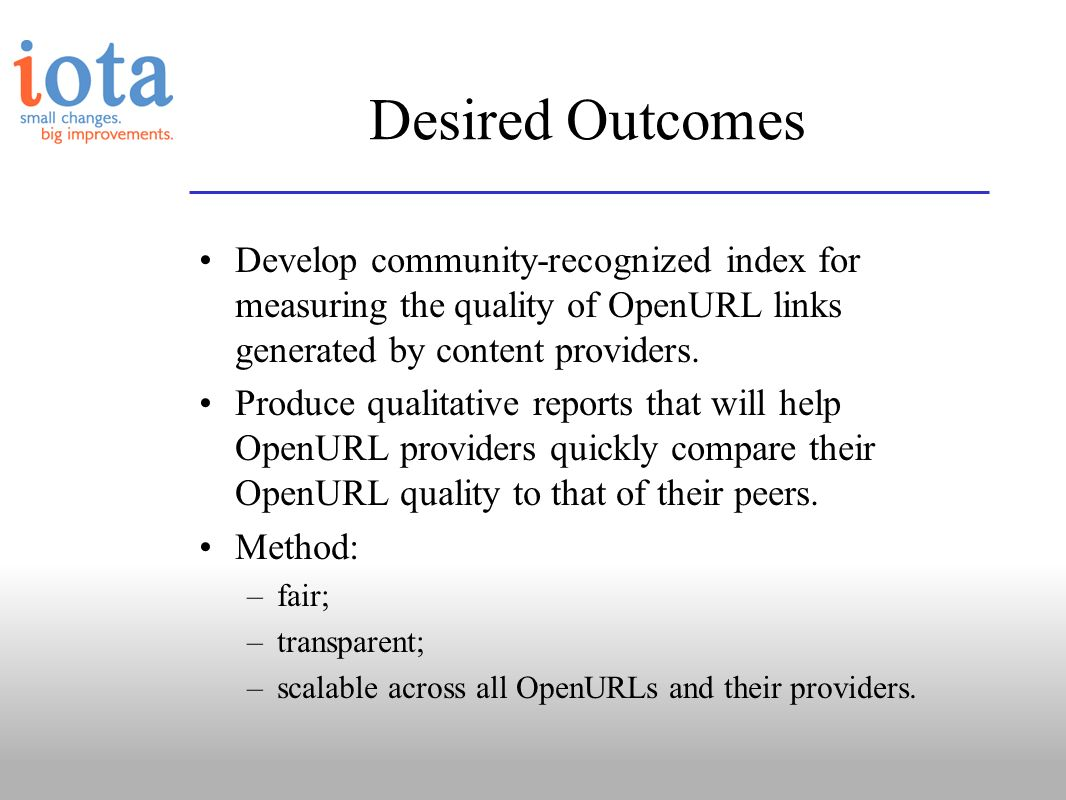 Desired Outcomes Develop community-recognized index for measuring the quality of OpenURL links generated by content providers. Produce qualitative rep