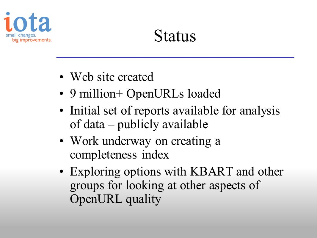 Status Web site created 9 million+ OpenURLs loaded Initial set of reports available for analysis of data – publicly available Work underway on creatin