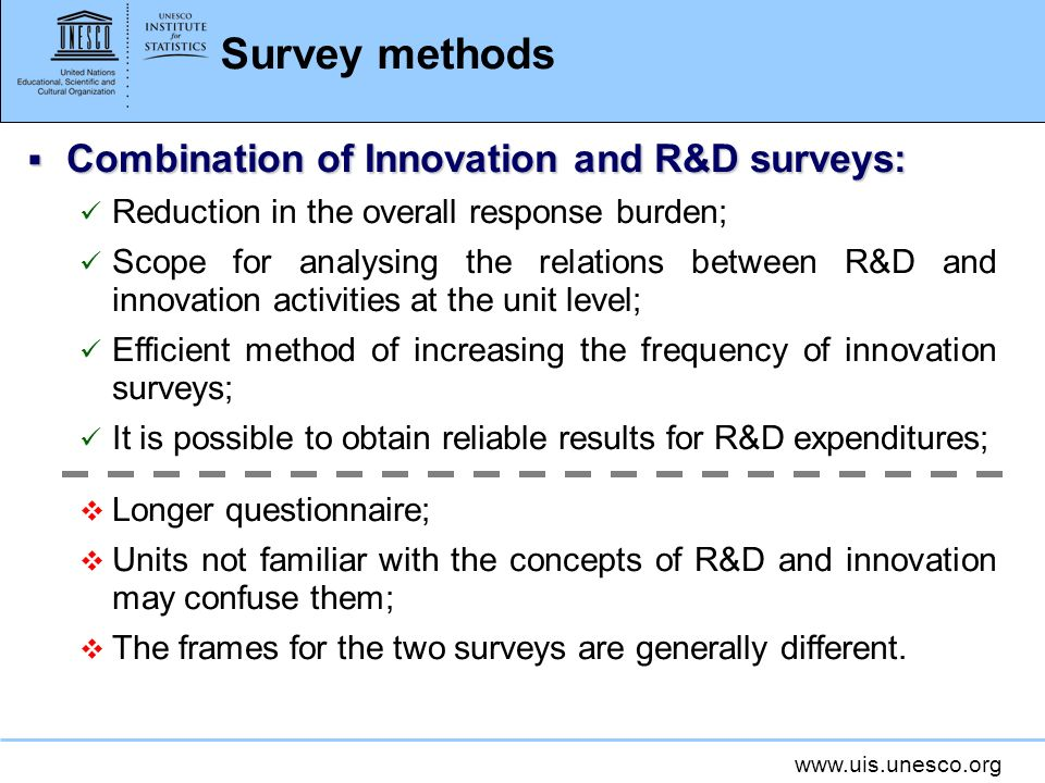 Survey methods Combination of Innovation and R&D surveys: Combination of Innovation and R&D surveys: Reduction in the overall response burden; Scope for analysing the relations between R&D and innovation activities at the unit level; Efficient method of increasing the frequency of innovation surveys; It is possible to obtain reliable results for R&D expenditures; Longer questionnaire; Units not familiar with the concepts of R&D and innovation may confuse them; The frames for the two surveys are generally different.