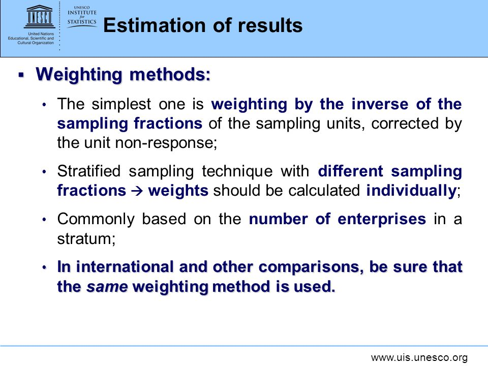 Estimation of results Weighting methods: Weighting methods: The simplest one is weighting by the inverse of the sampling fractions of the sampling units, corrected by the unit non-response; Stratified sampling technique with different sampling fractions weights should be calculated individually; Commonly based on the number of enterprises in a stratum; In international and other comparisons, be sure that the same weighting method is used.