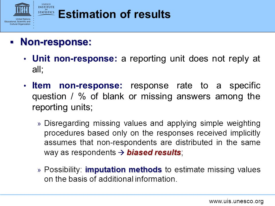 www.uis.unesco.org Estimation of results Non-response: Non-response: Unit non-response: a reporting unit does not reply at all; Item non-response: response rate to a specific question / % of blank or missing answers among the reporting units; biased results » Disregarding missing values and applying simple weighting procedures based only on the responses received implicitly assumes that non-respondents are distributed in the same way as respondents biased results; imputation methods » Possibility: imputation methods to estimate missing values on the basis of additional information.