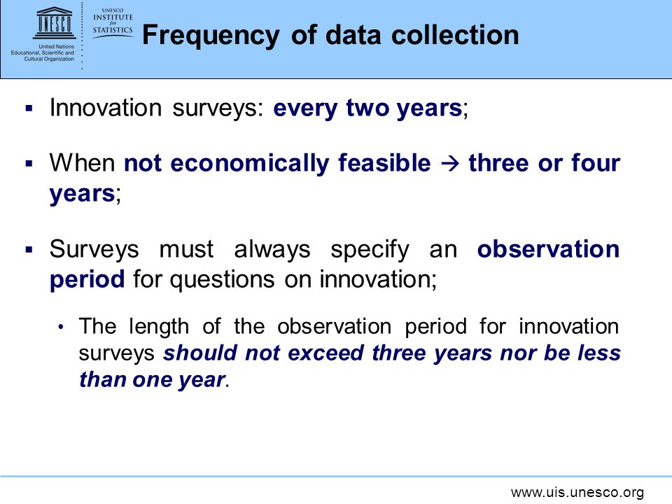www.uis.unesco.org Frequency of data collection Innovation surveys: every two years; When not economically feasible three or four years; Surveys must always specify an observation period for questions on innovation; The length of the observation period for innovation surveys should not exceed three years nor be less than one year.