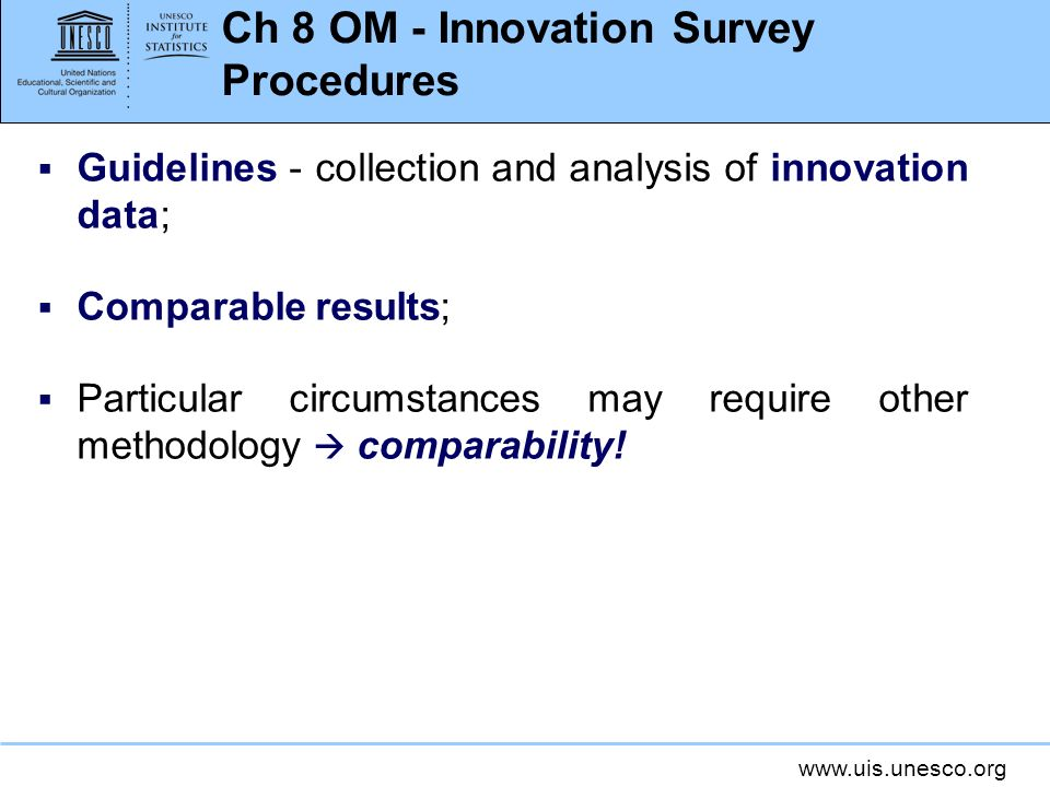 www.uis.unesco.org Ch 8 OM - Innovation Survey Procedures Guidelines - collection and analysis of innovation data; Comparable results; Particular circumstances may require other methodology comparability!