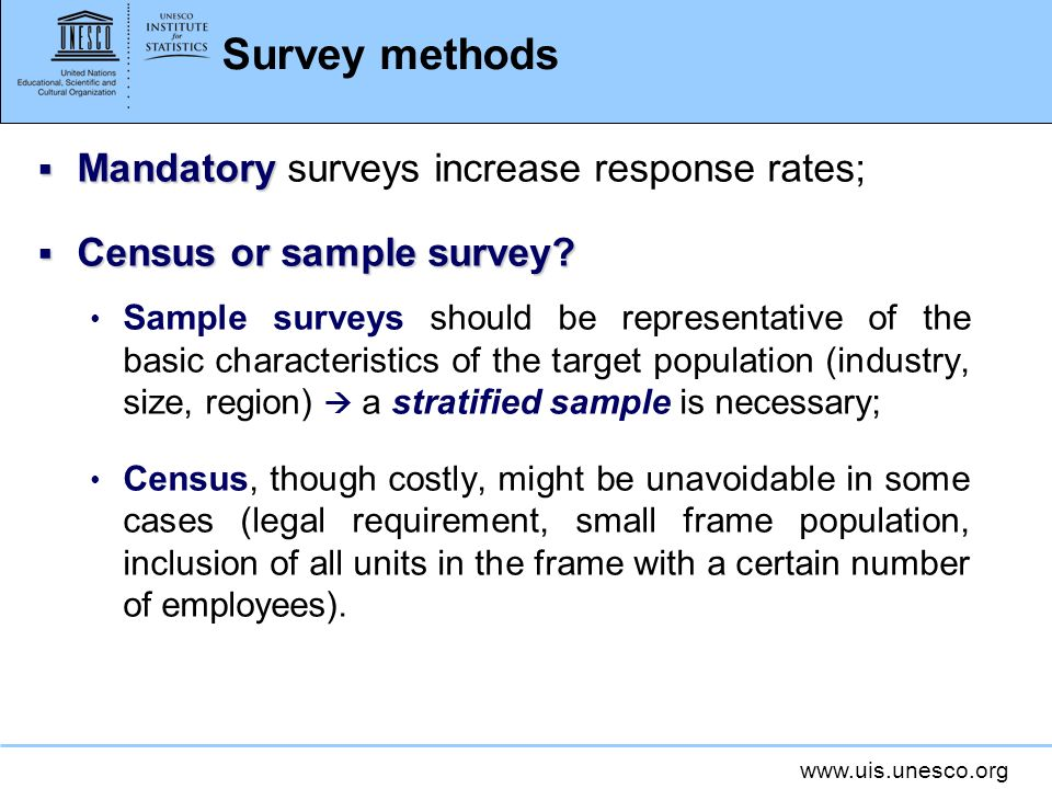 www.uis.unesco.org Survey methods Mandatory Mandatory surveys increase response rates; Census or sample survey.