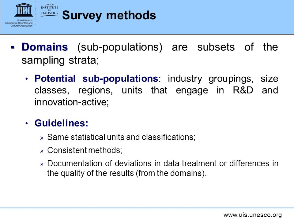 Survey methods Domains Domains (sub-populations) are subsets of the sampling strata; Potential sub-populations: industry groupings, size classes, regions, units that engage in R&D and innovation-active; Guidelines: » Same statistical units and classifications; » Consistent methods; » Documentation of deviations in data treatment or differences in the quality of the results (from the domains).