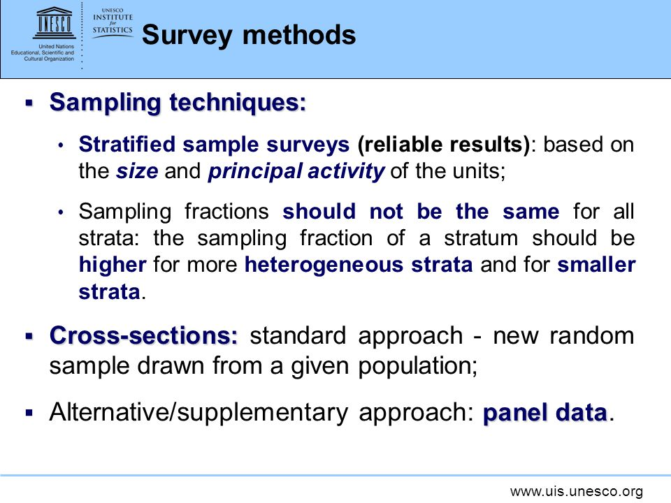 www.uis.unesco.org Survey methods Sampling techniques: Sampling techniques: Stratified sample surveys (reliable results): based on the size and principal activity of the units; Sampling fractions should not be the same for all strata: the sampling fraction of a stratum should be higher for more heterogeneous strata and for smaller strata.