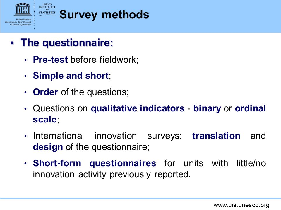 www.uis.unesco.org Survey methods The questionnaire: The questionnaire: Pre-test before fieldwork; Simple and short; Order of the questions; Questions on qualitative indicators - binary or ordinal scale; International innovation surveys: translation and design of the questionnaire; Short-form questionnaires for units with little/no innovation activity previously reported.
