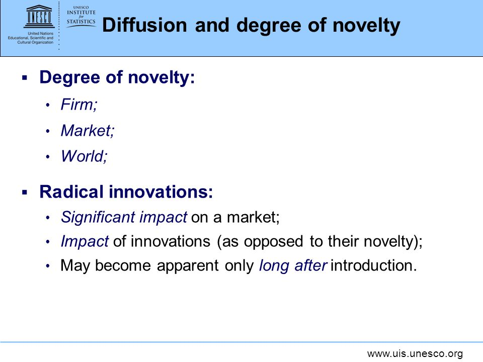 www.uis.unesco.org Diffusion and degree of novelty Degree of novelty: Firm; Market; World; Radical innovations: Significant impact on a market; Impact