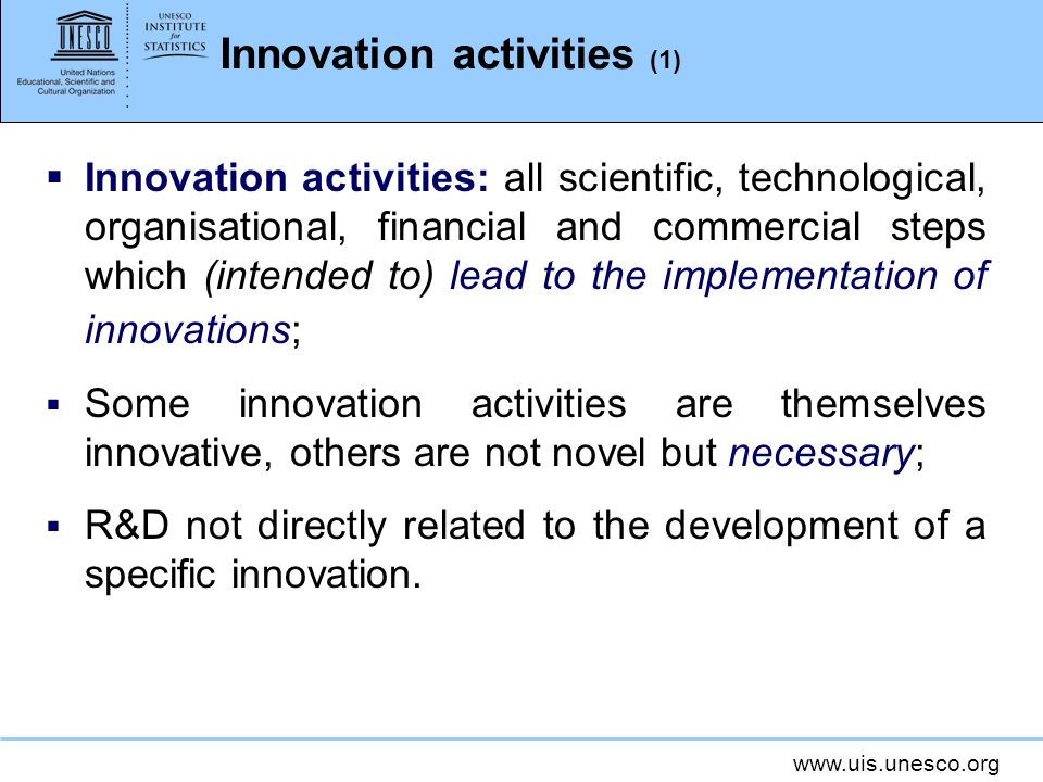 www.uis.unesco.org Innovation activities (1) Innovation activities: all scientific, technological, organisational, financial and commercial steps whic