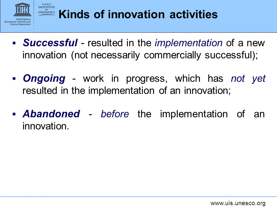www.uis.unesco.org Kinds of innovation activities Successful - resulted in the implementation of a new innovation (not necessarily commercially succes