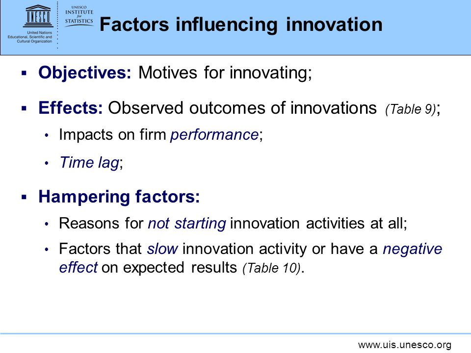 www.uis.unesco.org Factors influencing innovation Objectives: Motives for innovating; Effects: Observed outcomes of innovations (Table 9) ; Impacts on