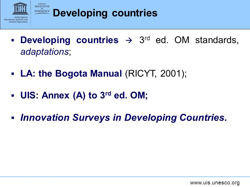 www.uis.unesco.org Developing countries Developing countries 3 rd ed. OM standards, adaptations; LA: the Bogota Manual (RICYT, 2001); UIS: Annex (A) t