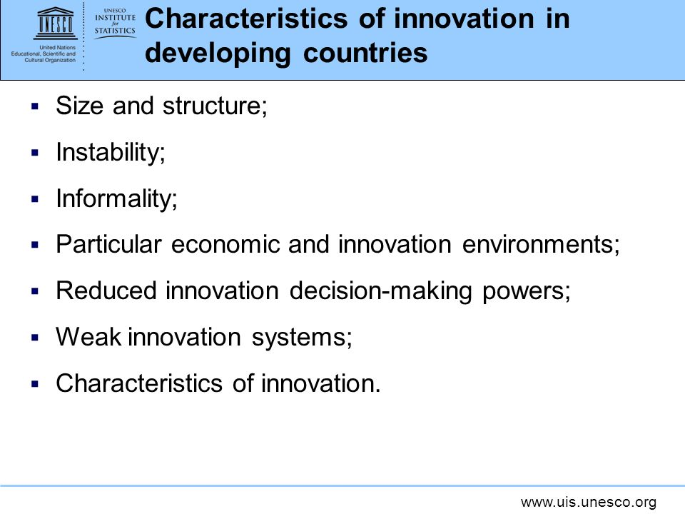 www.uis.unesco.org Characteristics of innovation in developing countries Size and structure; Instability; Informality; Particular economic and innovat