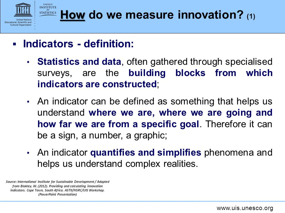 www.uis.unesco.org How How do we measure innovation? (1) Indicators - definition: Statistics and data, often gathered through specialised surveys, are