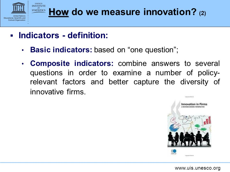 www.uis.unesco.org How How do we measure innovation? (2) Indicators - definition: Basic indicators: based on one question; Composite indicators: combi