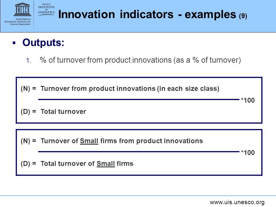 www.uis.unesco.org Innovation indicators - examples (9) Outputs: 1. % of turnover from product innovations (as a % of turnover) (N) =Turnover from pro