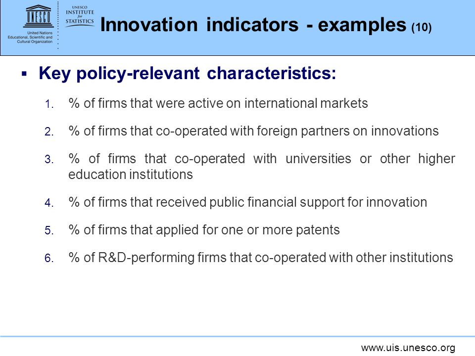 www.uis.unesco.org Innovation indicators - examples (10) Key policy-relevant characteristics: 1. % of firms that were active on international markets