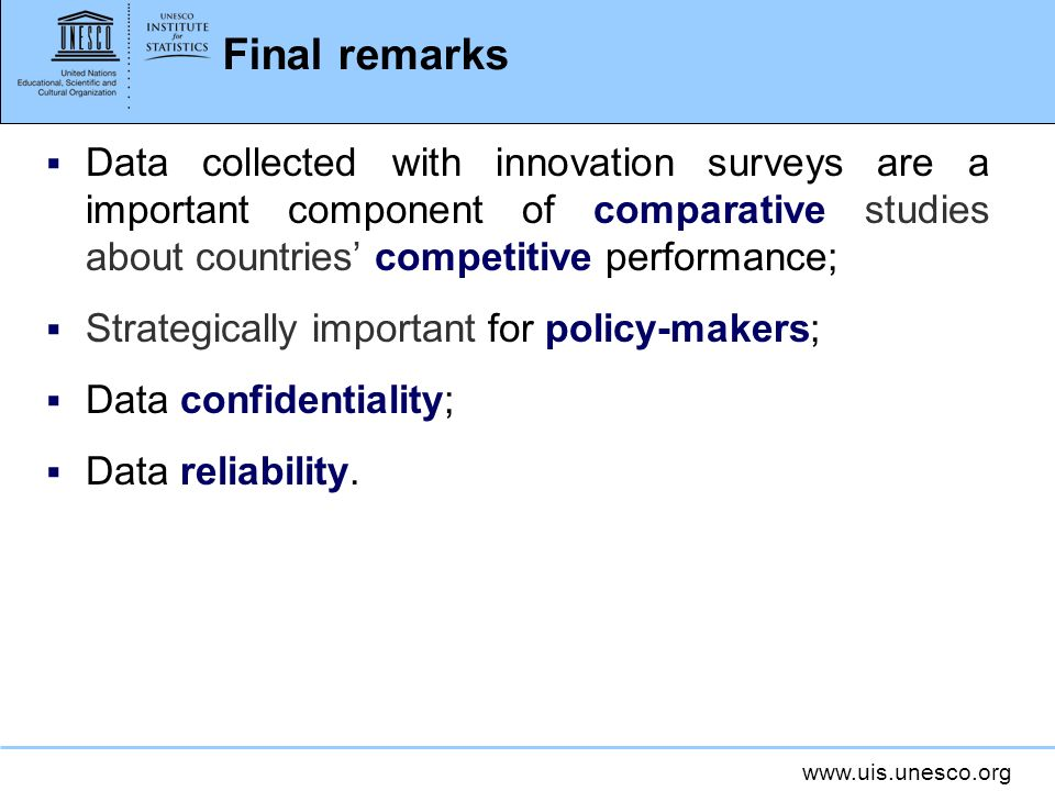www.uis.unesco.org Final remarks Data collected with innovation surveys are a important component of comparative studies about countries competitive p