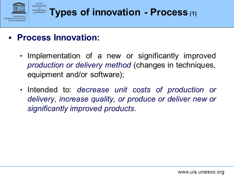 www.uis.unesco.org Types of innovation - Process (1) Process Innovation: Implementation of a new or significantly improved production or delivery meth