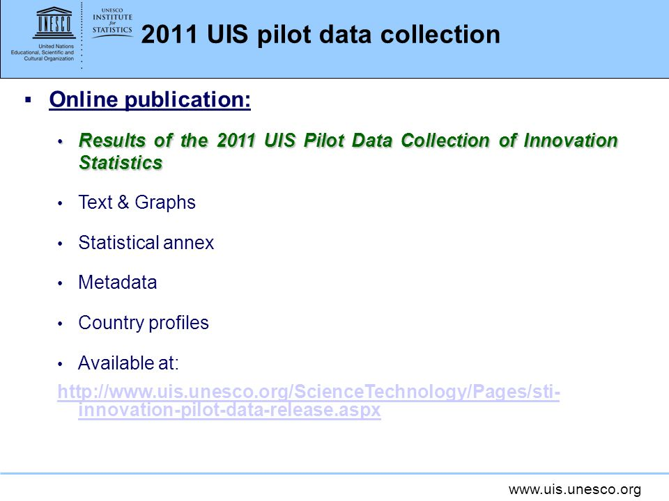 www.uis.unesco.org 2011 UIS pilot data collection Online publication: Results of the 2011 UIS Pilot Data Collection of Innovation Statistics Results of the 2011 UIS Pilot Data Collection of Innovation Statistics Text & Graphs Statistical annex Metadata Country profiles Available at: http://www.uis.unesco.org/ScienceTechnology/Pages/sti- innovation-pilot-data-release.aspx