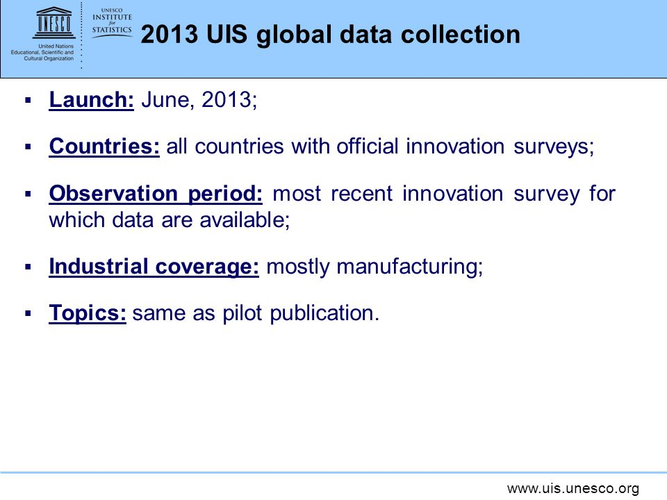 www.uis.unesco.org 2013 UIS global data collection Launch: June, 2013; Countries: all countries with official innovation surveys; Observation period: most recent innovation survey for which data are available; Industrial coverage: mostly manufacturing; Topics: same as pilot publication.