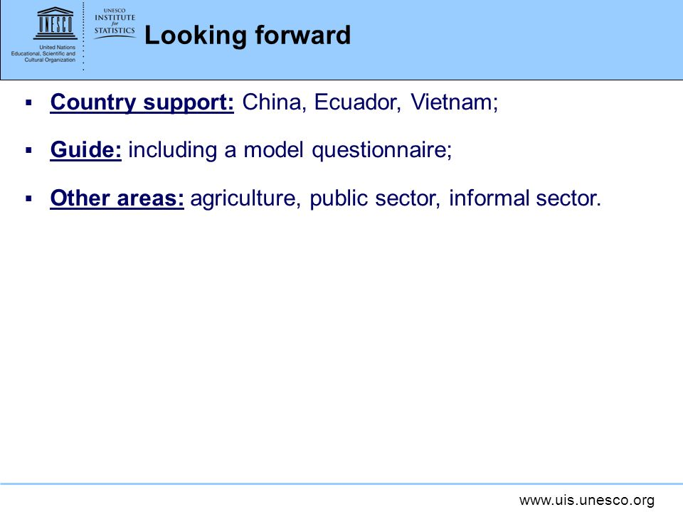 www.uis.unesco.org Looking forward Country support: China, Ecuador, Vietnam; Guide: including a model questionnaire; Other areas: agriculture, public sector, informal sector.