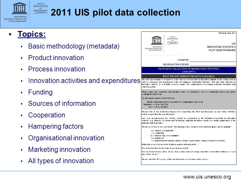 www.uis.unesco.org 2011 UIS pilot data collection Topics: Basic methodology (metadata) Product innovation Process innovation Innovation activities and expenditures Funding Sources of information Cooperation Hampering factors Organisational innovation Marketing innovation All types of innovation