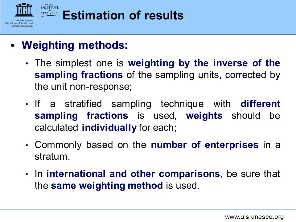 www.uis.unesco.org Estimation of results Weighting methods: Weighting methods: The simplest one is weighting by the inverse of the sampling fractions of the sampling units, corrected by the unit non-response; If a stratified sampling technique with different sampling fractions is used, weights should be calculated individually for each; Commonly based on the number of enterprises in a stratum.