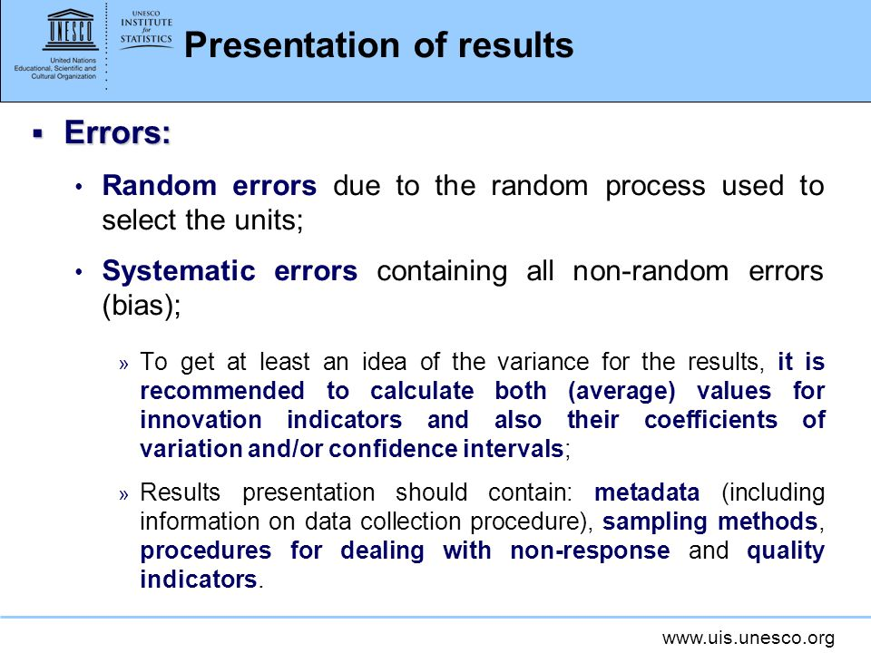 www.uis.unesco.org Presentation of results Errors: Errors: Random errors due to the random process used to select the units; Systematic errors containing all non-random errors (bias); » To get at least an idea of the variance for the results, it is recommended to calculate both (average) values for innovation indicators and also their coefficients of variation and/or confidence intervals; » Results presentation should contain: metadata (including information on data collection procedure), sampling methods, procedures for dealing with non-response and quality indicators.