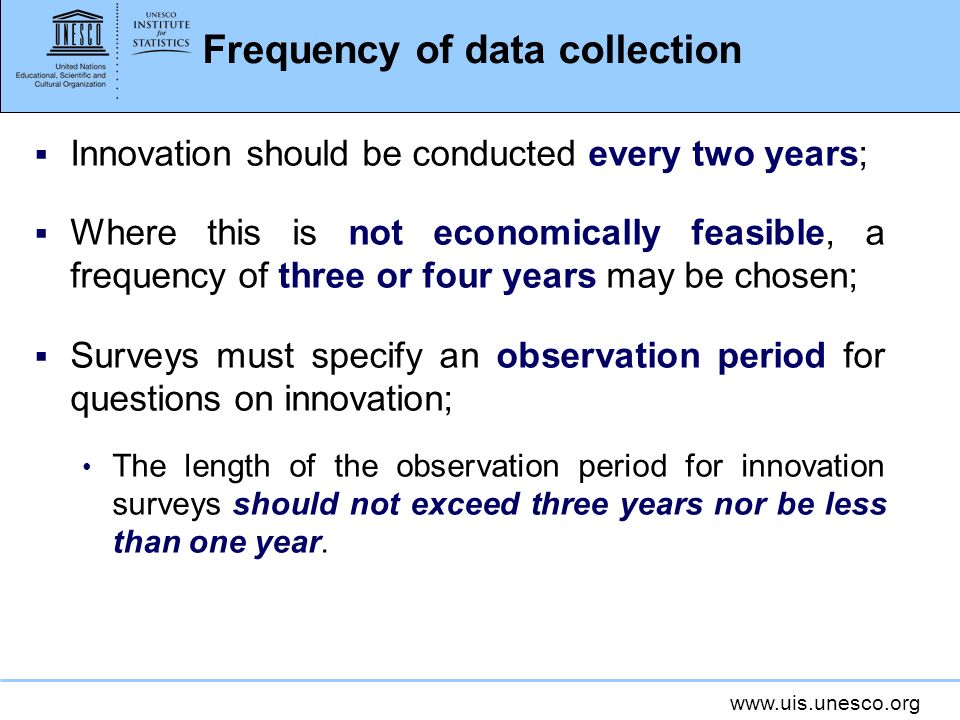 www.uis.unesco.org Frequency of data collection Innovation should be conducted every two years; Where this is not economically feasible, a frequency of three or four years may be chosen; Surveys must specify an observation period for questions on innovation; The length of the observation period for innovation surveys should not exceed three years nor be less than one year.