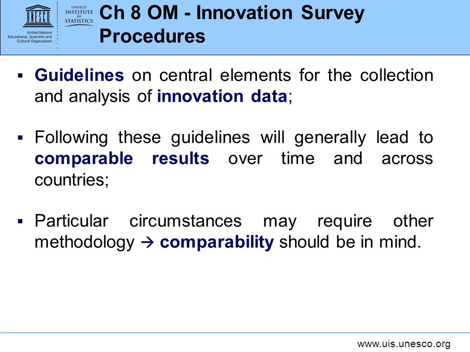 www.uis.unesco.org Ch 8 OM - Innovation Survey Procedures Guidelines on central elements for the collection and analysis of innovation data; Following these guidelines will generally lead to comparable results over time and across countries; Particular circumstances may require other methodology comparability should be in mind.