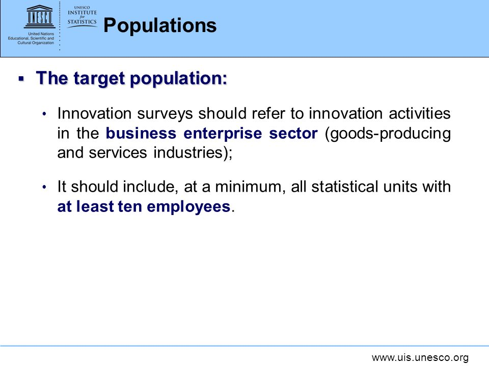 www.uis.unesco.org Populations The target population: The target population: Innovation surveys should refer to innovation activities in the business enterprise sector (goods-producing and services industries); It should include, at a minimum, all statistical units with at least ten employees.