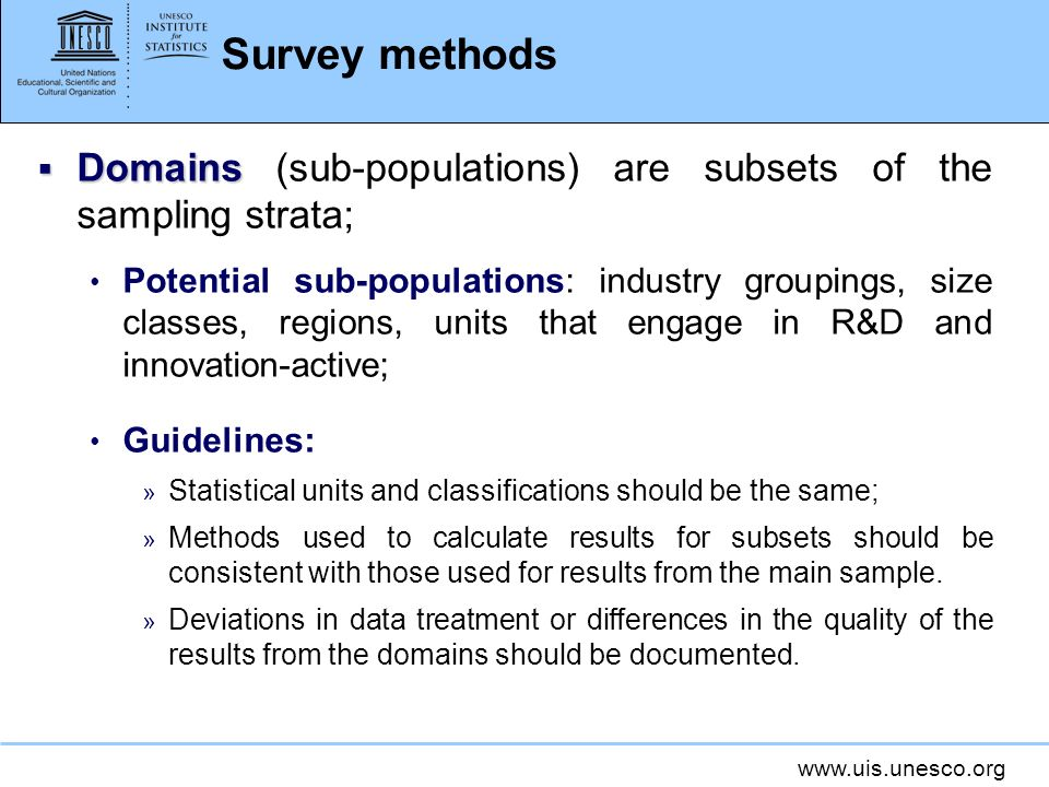 www.uis.unesco.org Survey methods Domains Domains (sub-populations) are subsets of the sampling strata; Potential sub-populations: industry groupings, size classes, regions, units that engage in R&D and innovation-active; Guidelines: » Statistical units and classifications should be the same; » Methods used to calculate results for subsets should be consistent with those used for results from the main sample.