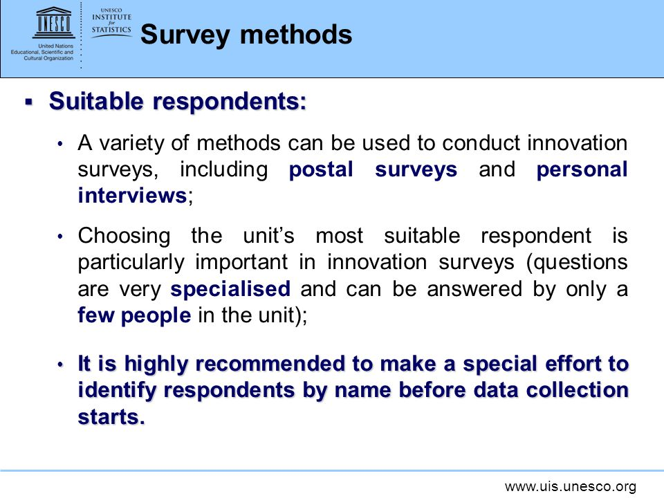 www.uis.unesco.org Survey methods Suitable respondents: Suitable respondents: A variety of methods can be used to conduct innovation surveys, including postal surveys and personal interviews; Choosing the units most suitable respondent is particularly important in innovation surveys (questions are very specialised and can be answered by only a few people in the unit); It is highly recommended to make a special effort to identify respondents by name before data collection starts.