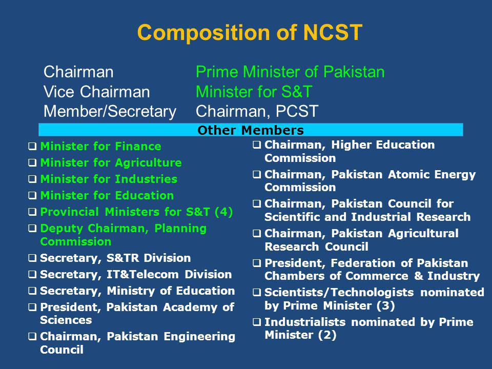 Composition of NCST Chairman Prime Minister of Pakistan Vice Chairman Minister for S&T Member/Secretary Chairman, PCST Minister for Finance Minister for Agriculture Minister for Industries Minister for Education Provincial Ministers for S&T (4) Deputy Chairman, Planning Commission Secretary, S&TR Division Secretary, IT&Telecom Division Secretary, Ministry of Education President, Pakistan Academy of Sciences Chairman, Pakistan Engineering Council Chairman, Higher Education Commission Chairman, Pakistan Atomic Energy Commission Chairman, Pakistan Council for Scientific and Industrial Research Chairman, Pakistan Agricultural Research Council President, Federation of Pakistan Chambers of Commerce & Industry Scientists/Technologists nominated by Prime Minister (3) Industrialists nominated by Prime Minister (2) Other Members