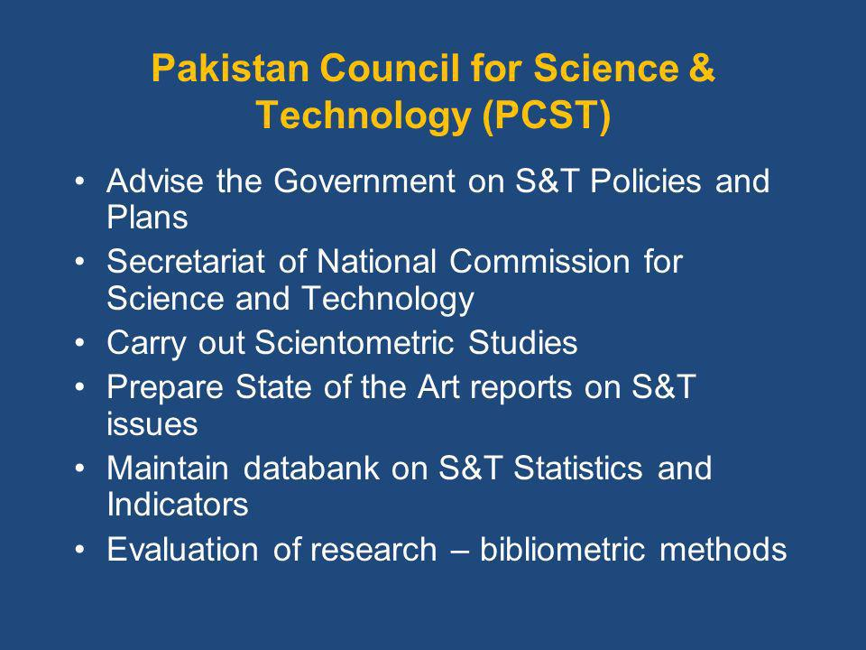 Pakistan Council for Science & Technology (PCST) Advise the Government on S&T Policies and Plans Secretariat of National Commission for Science and Technology Carry out Scientometric Studies Prepare State of the Art reports on S&T issues Maintain databank on S&T Statistics and Indicators Evaluation of research – bibliometric methods