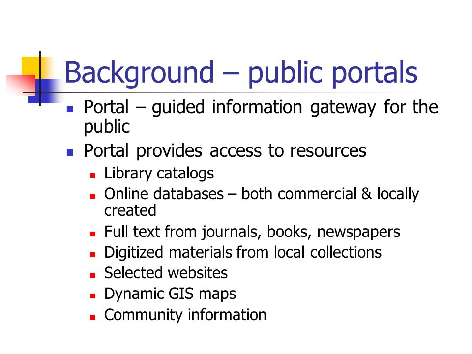 Background – public portals Portal – guided information gateway for the public Portal provides access to resources Library catalogs Online databases – both commercial & locally created Full text from journals, books, newspapers Digitized materials from local collections Selected websites Dynamic GIS maps Community information