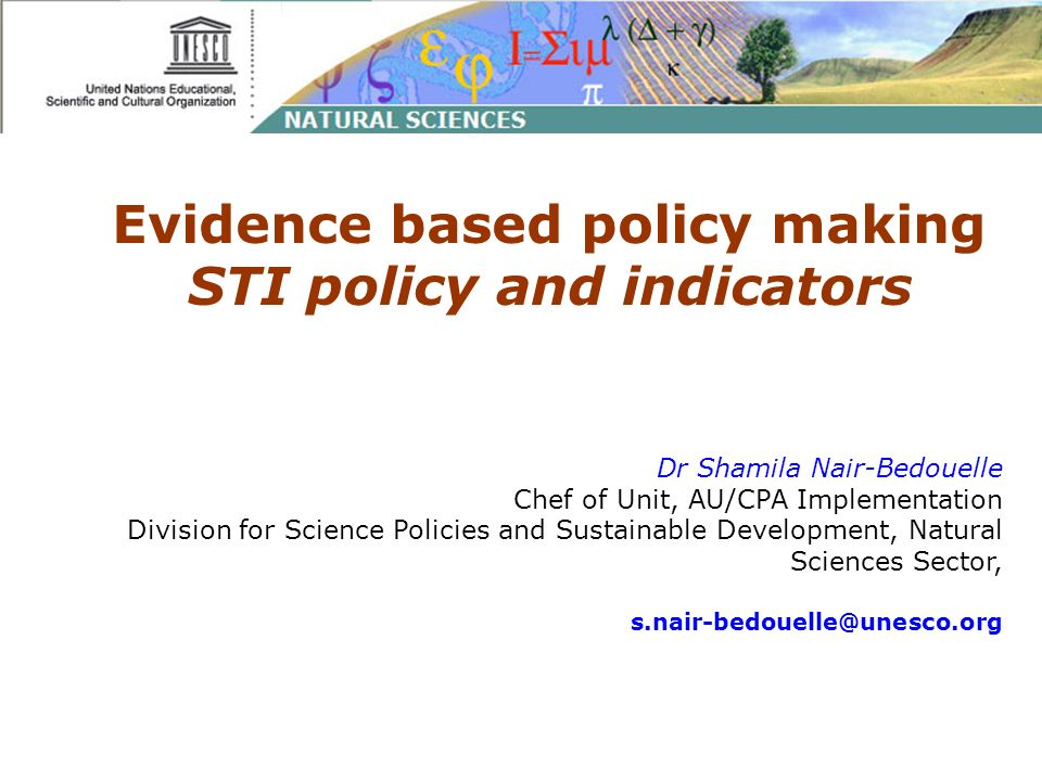 Evidence based policy making STI policy and indicators Dr Shamila Nair-Bedouelle Chef of Unit, AU/CPA Implementation Division for Science Policies and Sustainable Development, Natural Sciences Sector,