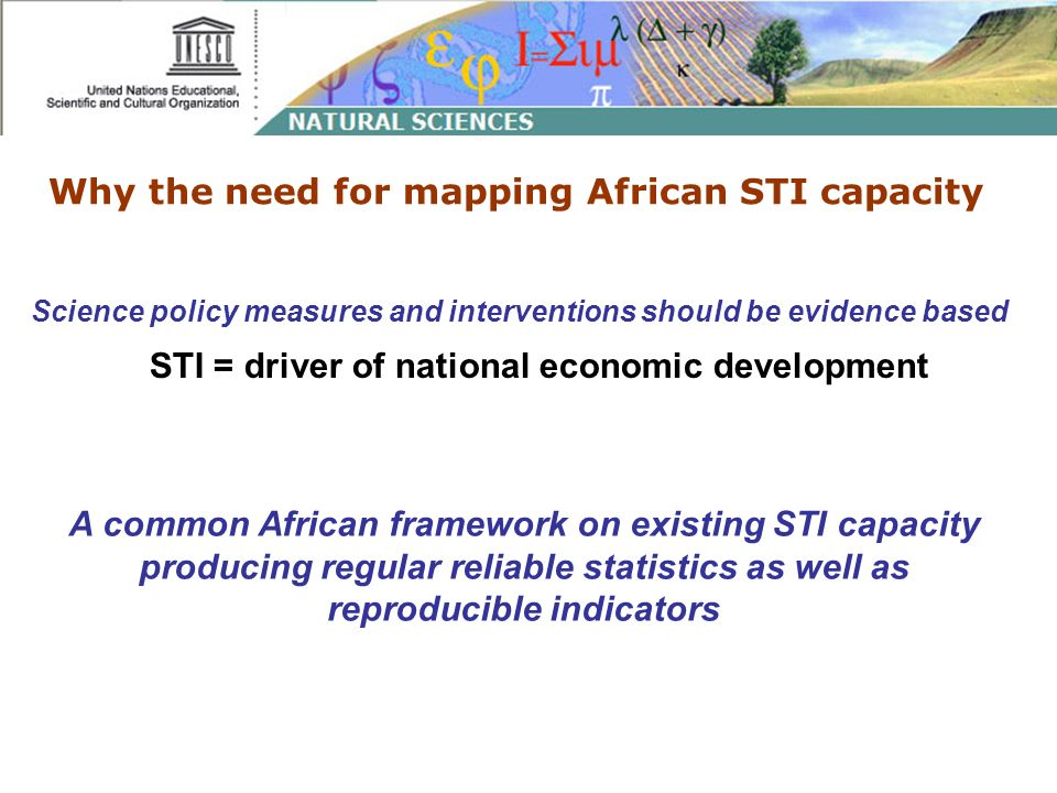 Why the need for mapping African STI capacity Science policy measures and interventions should be evidence based STI = driver of national economic development A common African framework on existing STI capacity producing regular reliable statistics as well as reproducible indicators